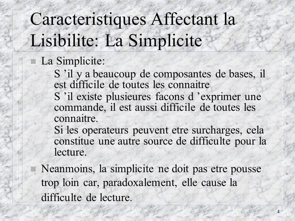 4 Caracteristiques Affectant la Lisibilite: La Simplicite n La Simplicite: – S il y a beaucoup de composantes de bases, il est difficile de toutes les connaitre – S il existe plusieures facons d exprimer une commande, il est aussi difficile de toutes les connaitre.