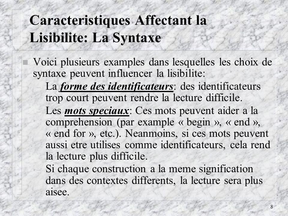 8 Caracteristiques Affectant la Lisibilite: La Syntaxe n Voici plusieurs examples dans lesquelles les choix de syntaxe peuvent influencer la lisibilite: – La forme des identificateurs: des identificateurs trop court peuvent rendre la lecture difficile.