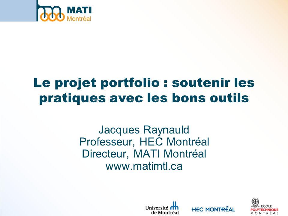 Le projet portfolio : soutenir les pratiques avec les bons outils Jacques Raynauld Professeur, HEC Montréal Directeur, MATI Montréal www.matimtl.ca