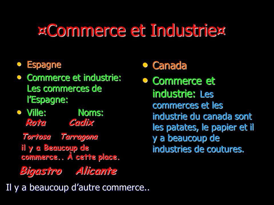 ¤Commerce et Industrie¤ ¤Commerce et Industrie¤ Espagne Espagne Commerce et industrie: Les commerces de lEspagne: Commerce et industrie: Les commerces de lEspagne: Ville: Noms: Ville: Noms: Canada Canada Commerce et industrie: Les commerces et les industrie du canada sont les patates, le papier et il y a beaucoup de industries de coutures.