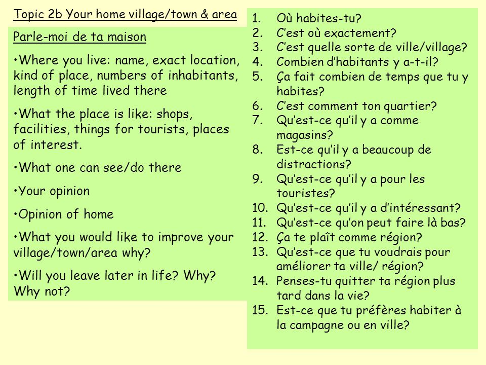Topic 2b Your home village/town & area Parle-moi de ta maison Where you live: name, exact location, kind of place, numbers of inhabitants, length of t
