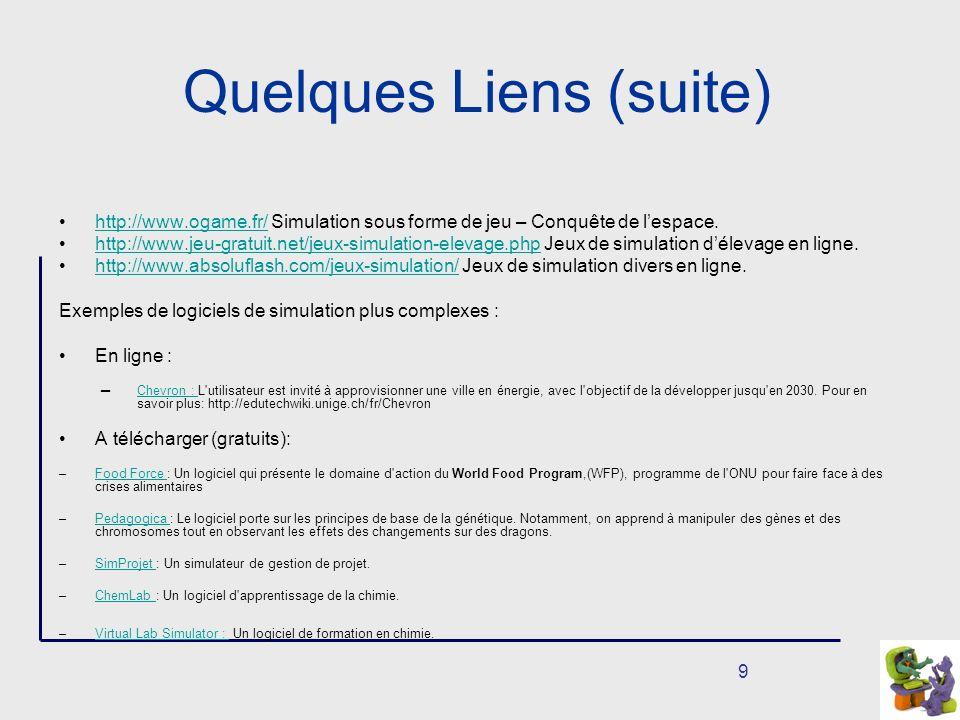 9 Quelques Liens (suite) http://www.ogame.fr/ Simulation sous forme de jeu – Conquête de lespace.http://www.ogame.fr/ http://www.jeu-gratuit.net/jeux-simulation-elevage.php Jeux de simulation délevage en ligne.http://www.jeu-gratuit.net/jeux-simulation-elevage.php http://www.absoluflash.com/jeux-simulation/ Jeux de simulation divers en ligne.http://www.absoluflash.com/jeux-simulation/ Exemples de logiciels de simulation plus complexes : En ligne : Chevron : L utilisateur est invité à approvisionner une ville en énergie, avec l objectif de la développer jusqu en 2030.