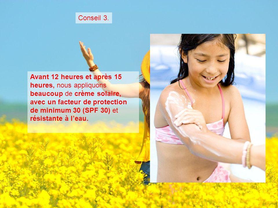 Avant 12 heures et après 15 heures, nous appliquons beaucoup de crème solaire, avec un facteur de protection de minimum 30 (SPF 30) et résistante à leau.