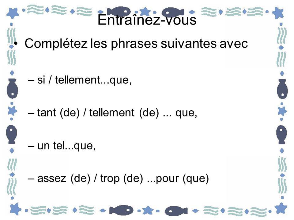 Entraînez-vous Complétez les phrases suivantes avec –si / tellement...que, –tant (de) / tellement (de)... que, –un tel...que, –assez (de) / trop (de).