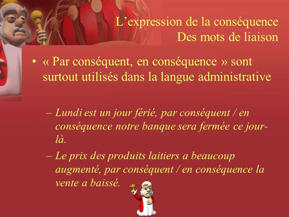 Lexpression de la conséquence Des mots de liaison « Par conséquent, en conséquence » sont surtout utilisés dans la langue administrative –Lundi est un jour férié, par conséquent / en conséquence notre banque sera fermée ce jour- là.