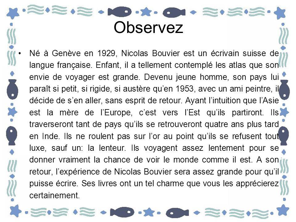 Observez Né à Genève en 1929, Nicolas Bouvier est un écrivain suisse de langue française. Enfant, il a tellement contemplé les atlas que son envie de