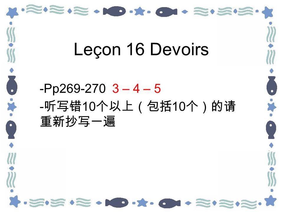 Leçon 16 Devoirs -Pp269-270 3 – 4 – 5 - 10 10