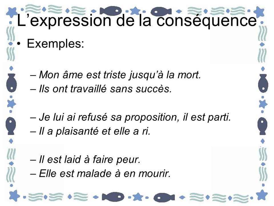 Lexpression de la conséquence La conséquence peut être introduite par des conjonctions et des proposition –De façon que, de manière que, de sorte que –Si bien que, tant et si bien que, de telle façon que –Faire que –Si, tellement, tant...