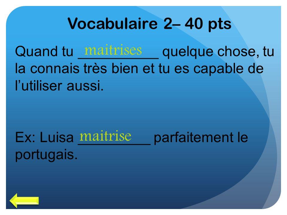 Vocabulaire 2– 40 pts Quand tu __________ quelque chose, tu la connais très bien et tu es capable de lutiliser aussi. Ex: Luisa _________ parfaitement