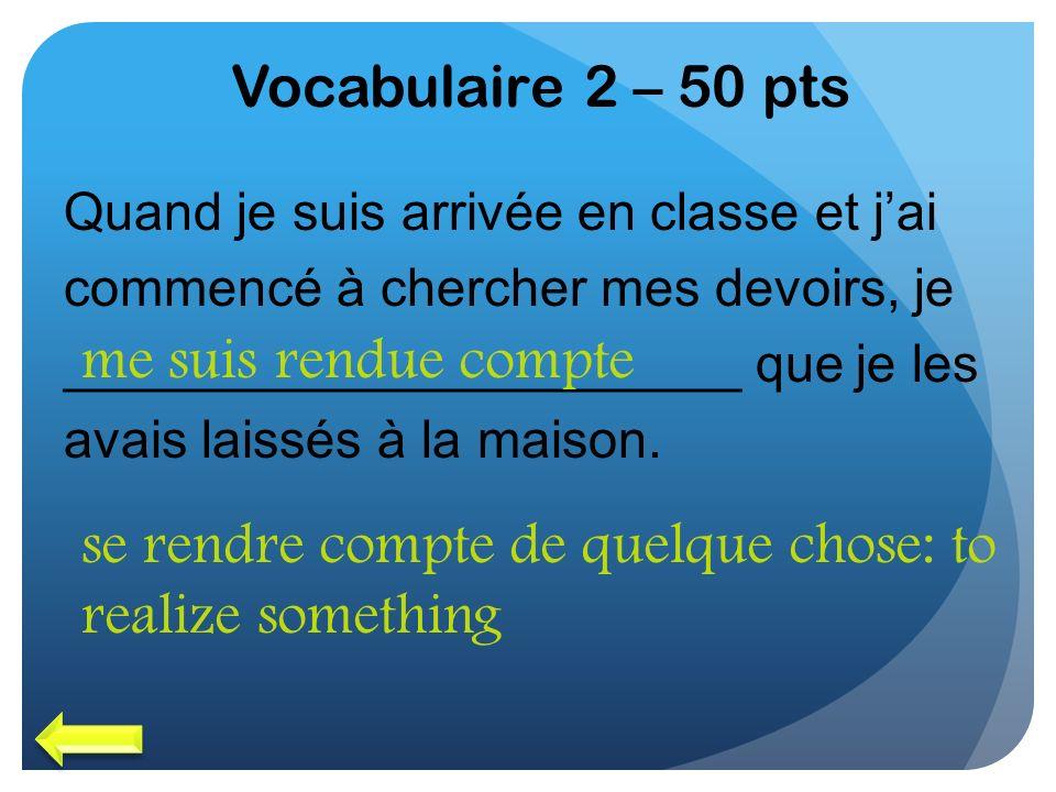 Vocabulaire 2 – 50 pts Quand je suis arrivée en classe et jai commencé à chercher mes devoirs, je _______________________ que je les avais laissés à l
