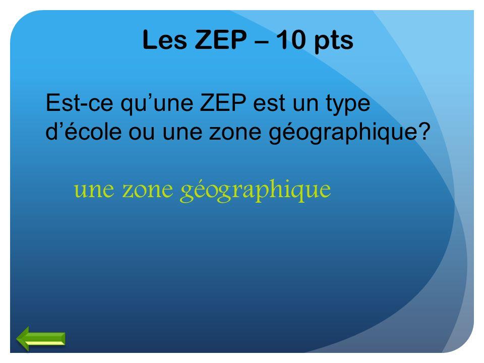 Les ZEP – 10 pts Est-ce quune ZEP est un type décole ou une zone géographique? une zone géographique