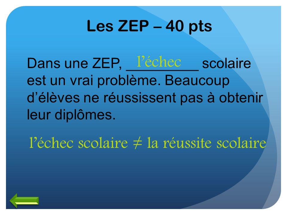 Les ZEP – 40 pts Dans une ZEP, _________ scolaire est un vrai problème. Beaucoup délèves ne réussissent pas à obtenir leur diplômes. léchec léchec sco