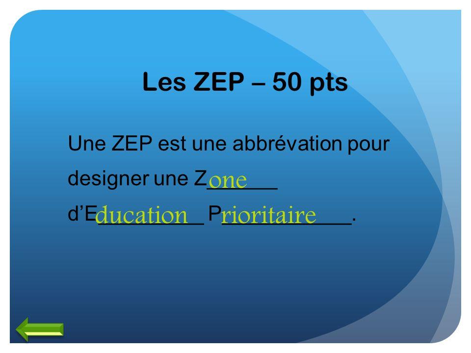 Les ZEP – 50 pts Une ZEP est une abbrévation pour designer une Z______ dE_________ P___________. one ducationrioritaire