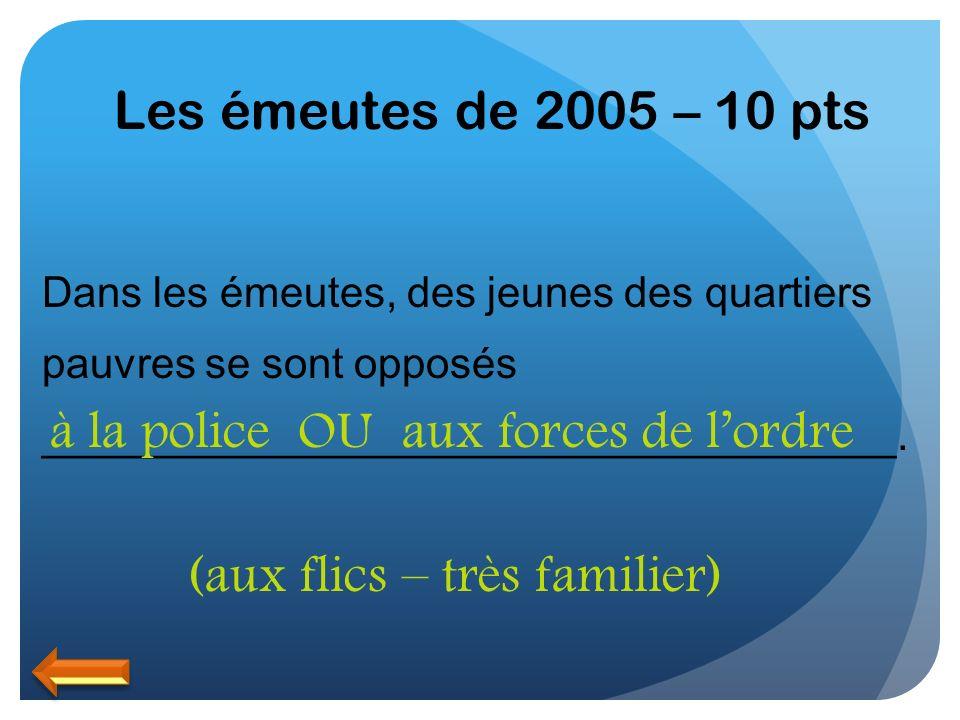 Les émeutes de 2005 – 10 pts Dans les émeutes, des jeunes des quartiers pauvres se sont opposés ____________________________________. à la policeOUaux