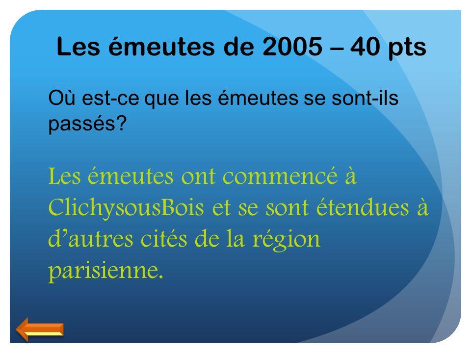 Les émeutes de 2005 – 40 pts Où est-ce que les émeutes se sont-ils passés? Les émeutes ont commencé à ClichysousBois et se sont étendues à dautres c