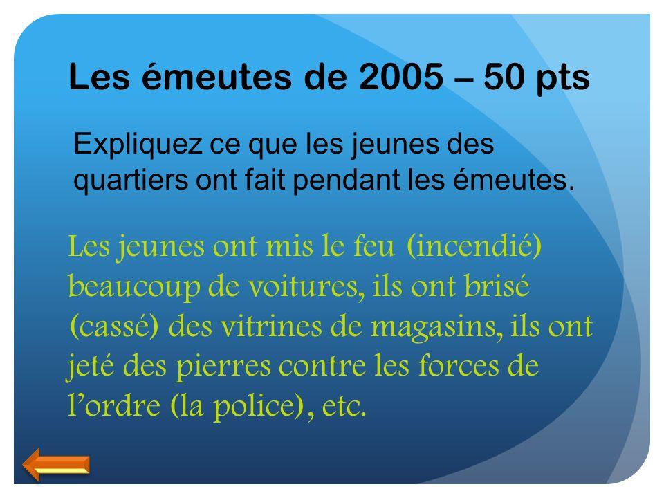 Les émeutes de 2005 – 50 pts Expliquez ce que les jeunes des quartiers ont fait pendant les émeutes. Les jeunes ont mis le feu (incendié) beaucoup de