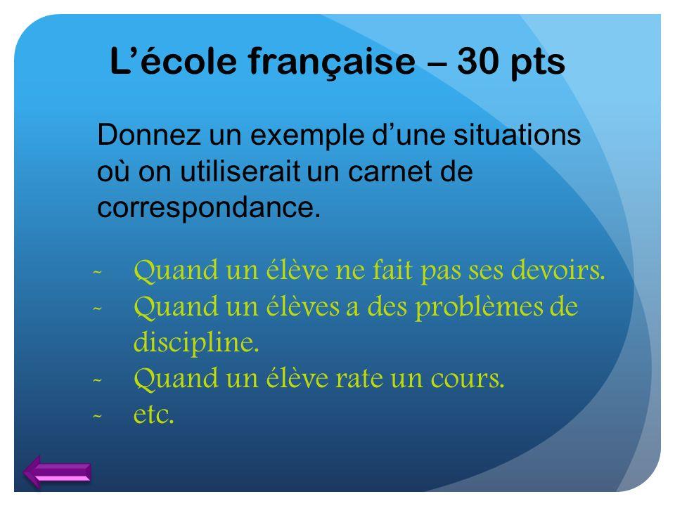 Lécole française – 30 pts Donnez un exemple dune situations où on utiliserait un carnet de correspondance. -Quand un élève ne fait pas ses devoirs. -Q