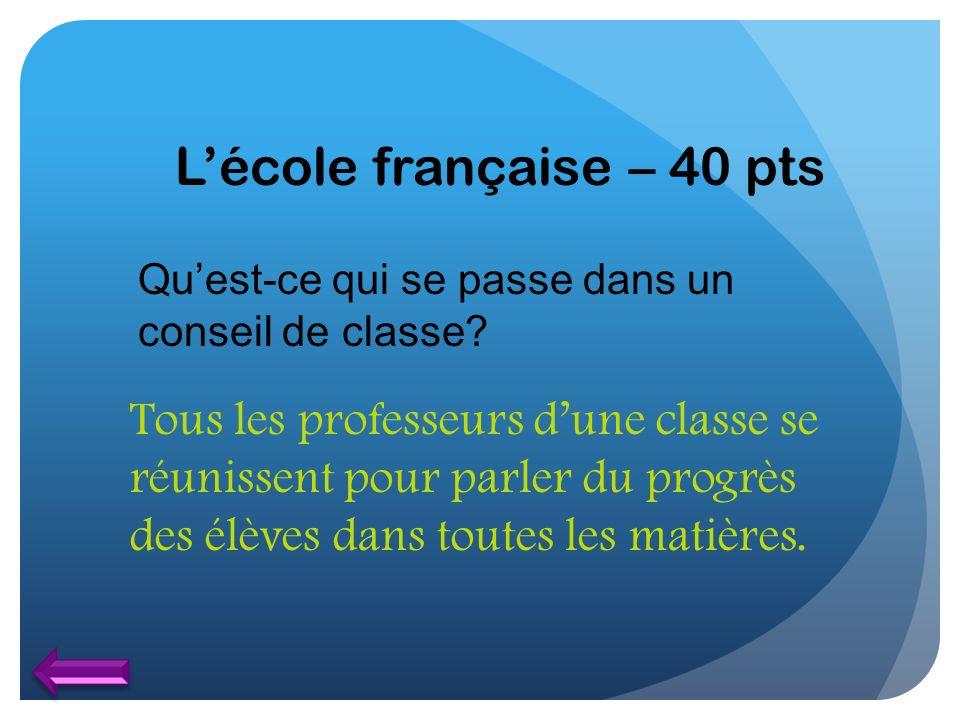 Lécole française – 40 pts Quest-ce qui se passe dans un conseil de classe? Tous les professeurs dune classe se réunissent pour parler du progrès des é