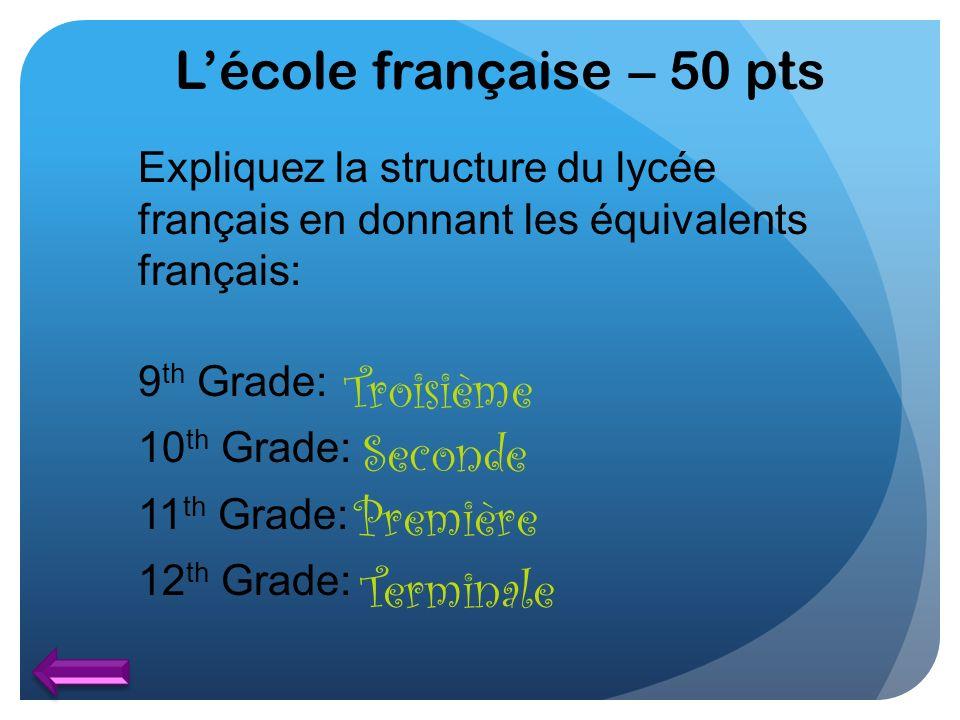 Lécole française – 50 pts Expliquez la structure du lycée français en donnant les équivalents français: 9 th Grade: 10 th Grade: 11 th Grade: 12 th Gr