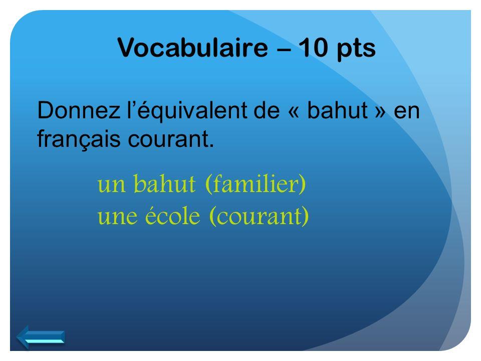 Vocabulaire – 10 pts Donnez léquivalent de « bahut » en français courant. un bahut (familier) une école (courant)