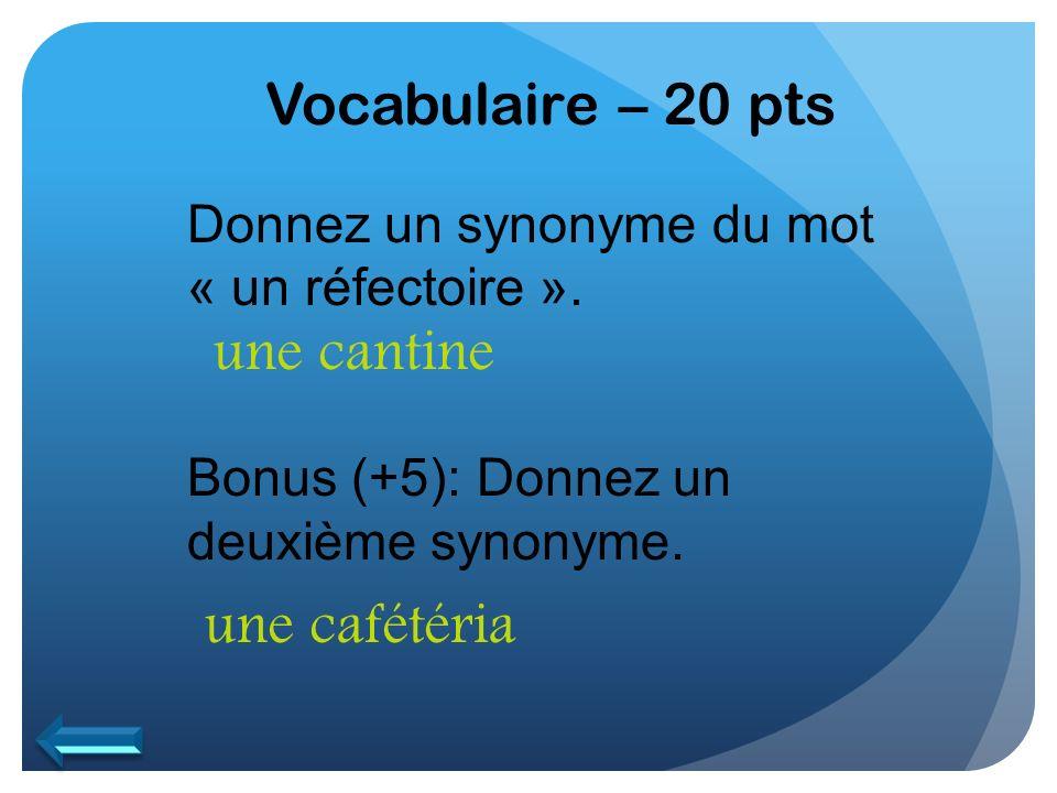 Vocabulaire – 20 pts Donnez un synonyme du mot « un réfectoire ». Bonus (+5): Donnez un deuxième synonyme. une cafétéria une cantine