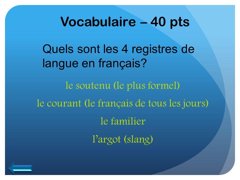 Vocabulaire – 40 pts Quels sont les 4 registres de langue en français? le soutenu (le plus formel) le courant (le français de tous les jours) le famil