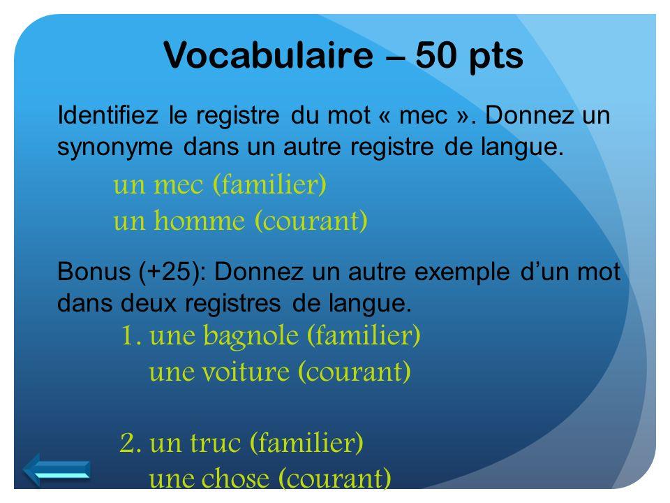 Vocabulaire – 50 pts Identifiez le registre du mot « mec ». Donnez un synonyme dans un autre registre de langue. Bonus (+25): Donnez un autre exemple
