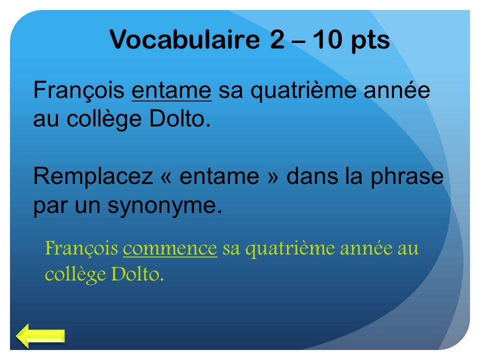 Vocabulaire 2 – 10 pts François entame sa quatrième année au collège Dolto. Remplacez « entame » dans la phrase par un synonyme. François commence sa