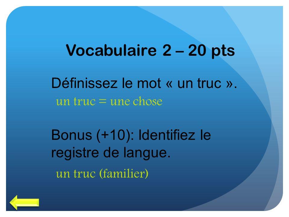 Vocabulaire 2 – 20 pts Définissez le mot « un truc ». Bonus (+10): Identifiez le registre de langue. un truc = une chose un truc (familier)
