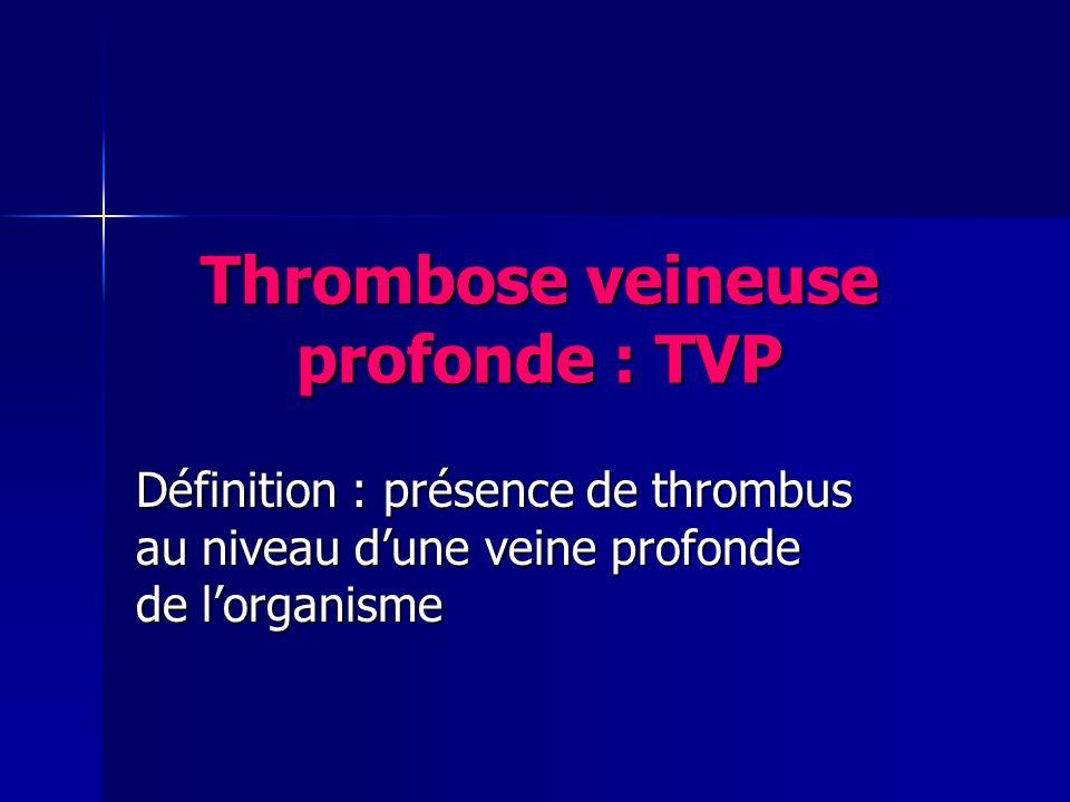 Thrombose veineuse profonde : TVP Définition : présence de thrombus au niveau dune veine profonde de lorganisme