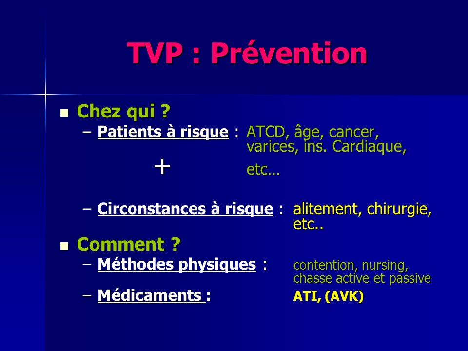 TVP : Prévention Chez qui ? Chez qui ? –Patients à risque : ATCD, âge, cancer, varices, ins. Cardiaque, + etc… – : alitement, chirurgie, etc.. –Circon