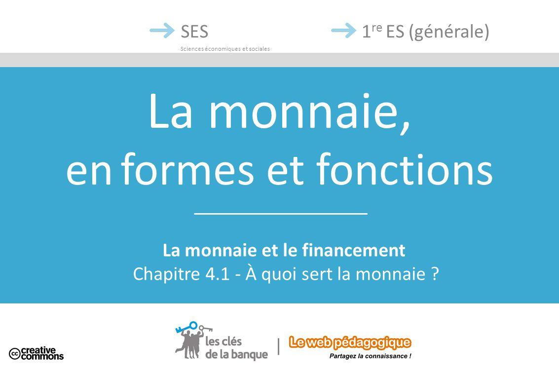 La monnaie, en formes et fonctions SES Sciences économiques et sociales La monnaie et le financement Chapitre 4.1 - À quoi sert la monnaie ? 1 re ES (