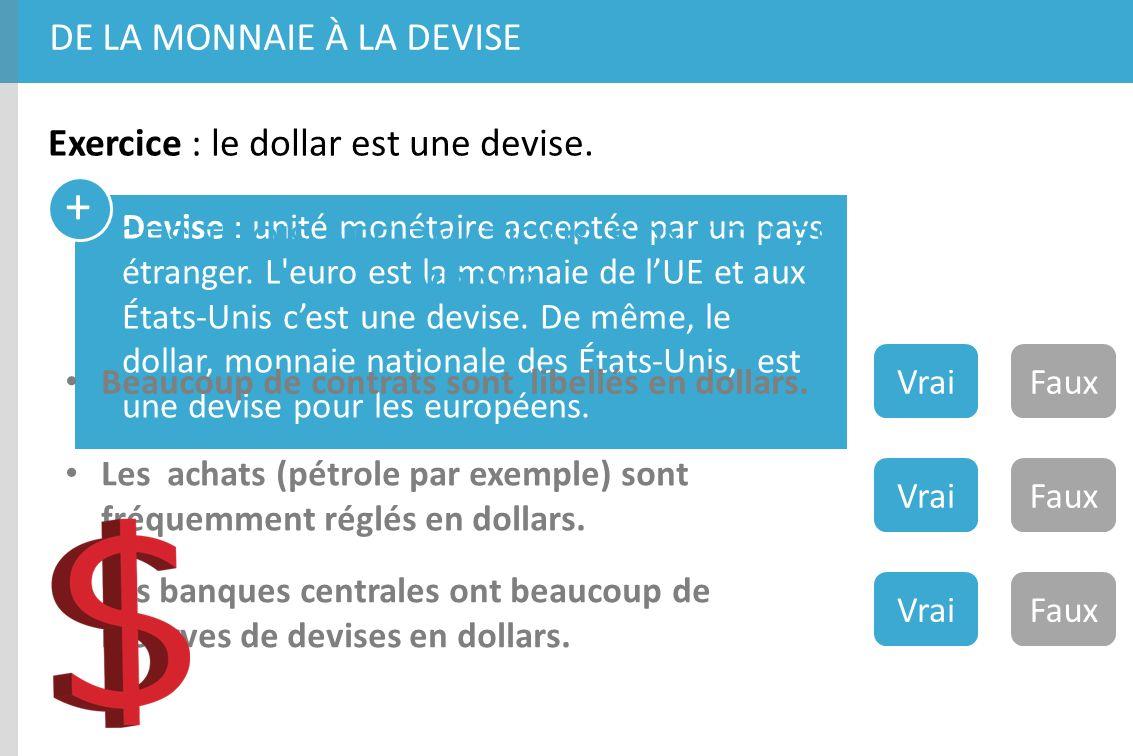 + DE LA MONNAIE À LA DEVISE Exercice : le dollar est une devise. Devise : unité monétaire acceptée par un pays étranger. L'euro est la monnaie de lUE