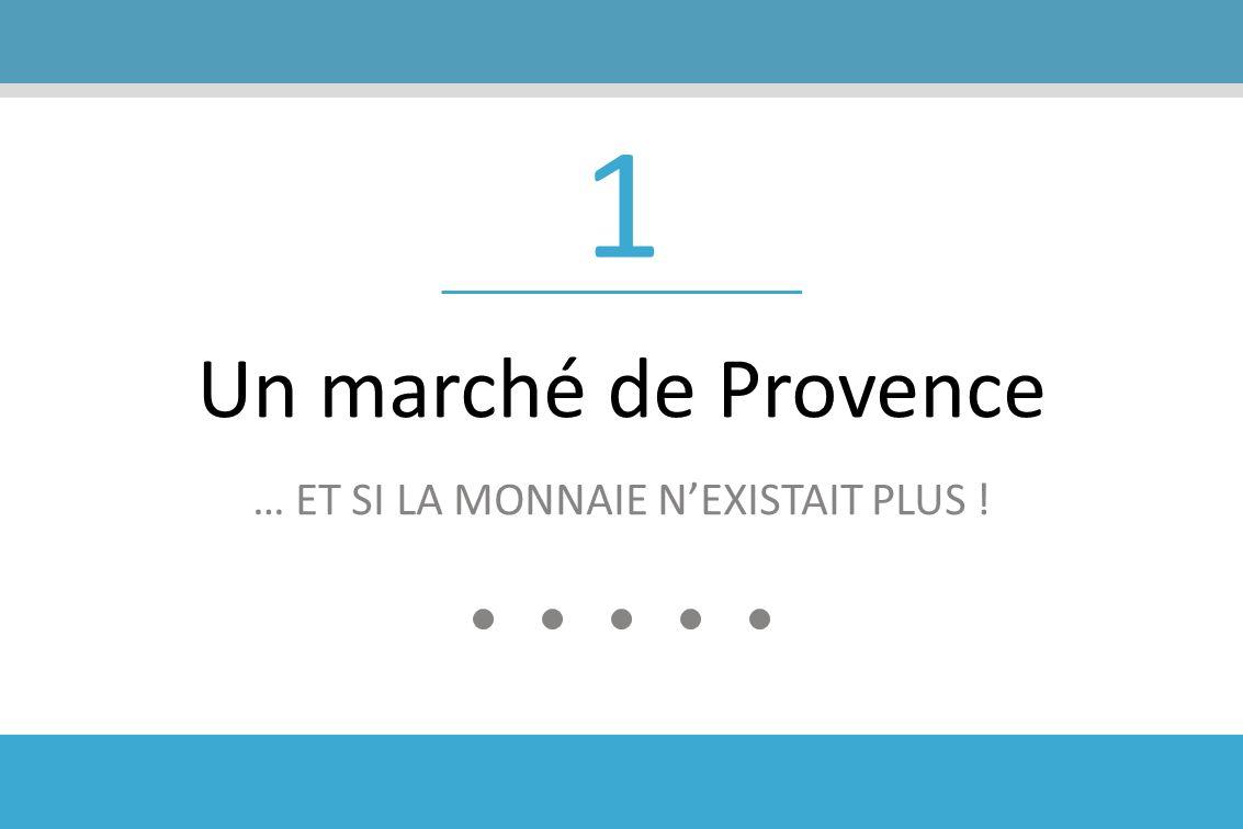 1 Un marché de Provence … ET SI LA MONNAIE NEXISTAIT PLUS !