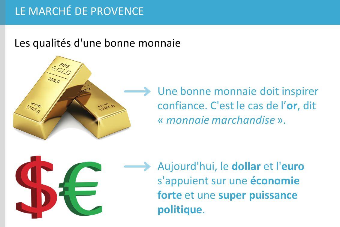 LE MARCHÉ DE PROVENCE Les qualités d'une bonne monnaie Une bonne monnaie doit inspirer confiance. C'est le cas de lor, dit « monnaie marchandise ». Au