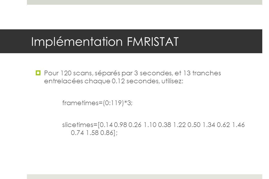 Implémentation FMRISTAT Pour 120 scans, séparés par 3 secondes, et 13 tranches entrelacées chaque 0.12 secondes, utilisez: frametimes=(0:119)*3; slice