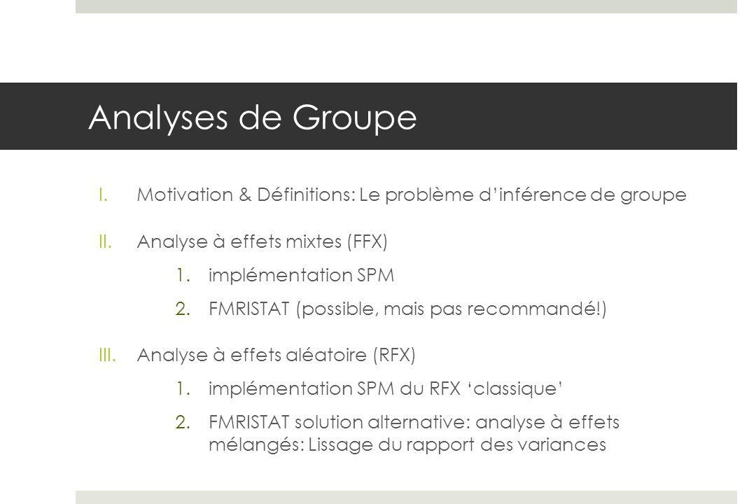 Analyses de Groupe I.Motivation & Définitions: Le problème dinférence de groupe II.Analyse à effets mixtes (FFX) 1.implémentation SPM 2.FMRISTAT (poss