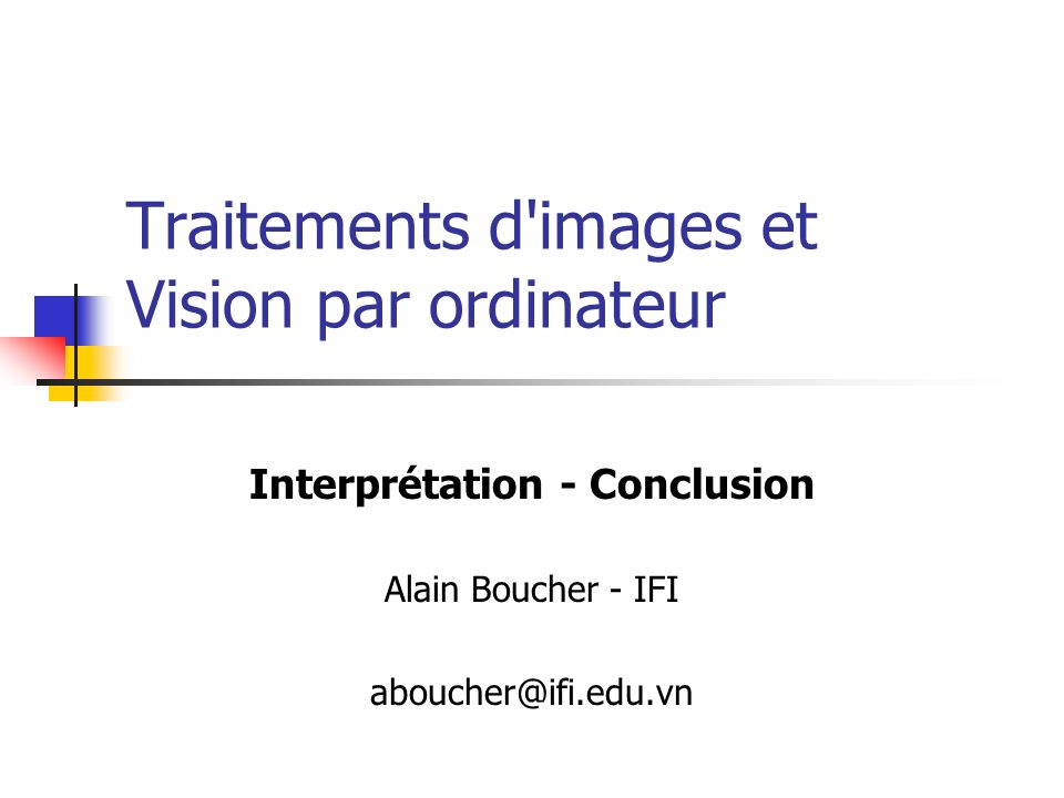 Traitements d'images et Vision par ordinateur Interprétation - Conclusion Alain Boucher - IFI aboucher@ifi.edu.vn