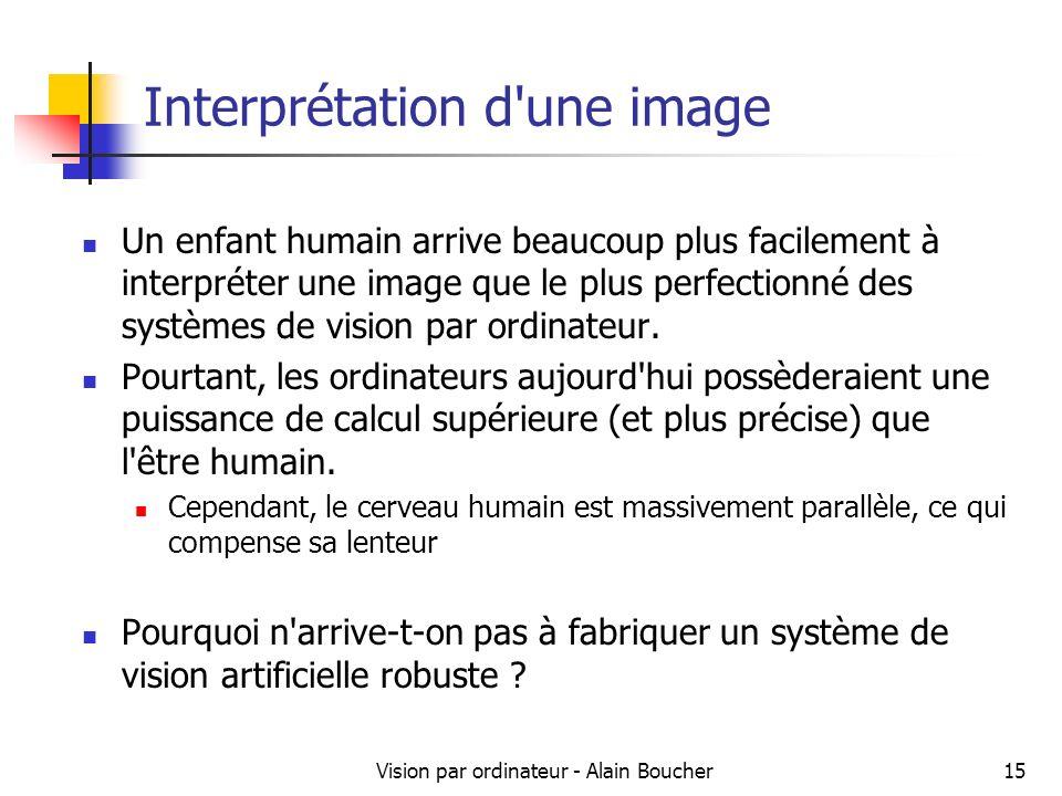 Vision par ordinateur - Alain Boucher15 Interprétation d une image Un enfant humain arrive beaucoup plus facilement à interpréter une image que le plus perfectionné des systèmes de vision par ordinateur.
