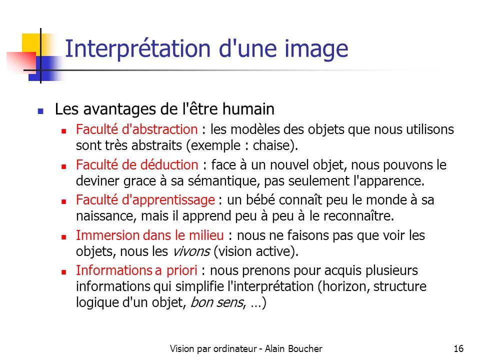 Vision par ordinateur - Alain Boucher16 Interprétation d une image Les avantages de l être humain Faculté d abstraction : les modèles des objets que nous utilisons sont très abstraits (exemple : chaise).