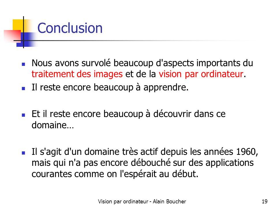 Vision par ordinateur - Alain Boucher19 Conclusion Nous avons survolé beaucoup d aspects importants du traitement des images et de la vision par ordinateur.