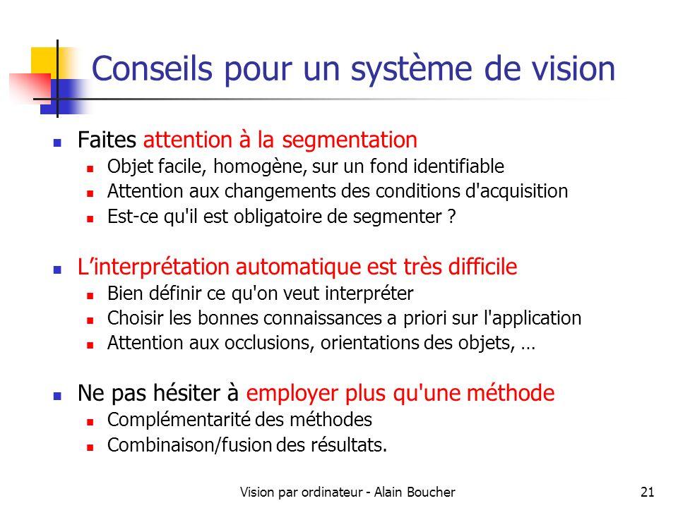 Vision par ordinateur - Alain Boucher21 Conseils pour un système de vision Faites attention à la segmentation Objet facile, homogène, sur un fond identifiable Attention aux changements des conditions d acquisition Est-ce qu il est obligatoire de segmenter .