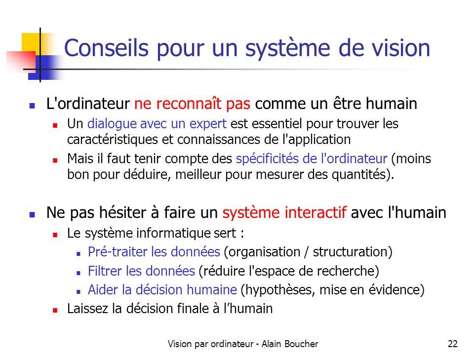Vision par ordinateur - Alain Boucher22 Conseils pour un système de vision L ordinateur ne reconnaît pas comme un être humain Un dialogue avec un expert est essentiel pour trouver les caractéristiques et connaissances de l application Mais il faut tenir compte des spécificités de l ordinateur (moins bon pour déduire, meilleur pour mesurer des quantités).