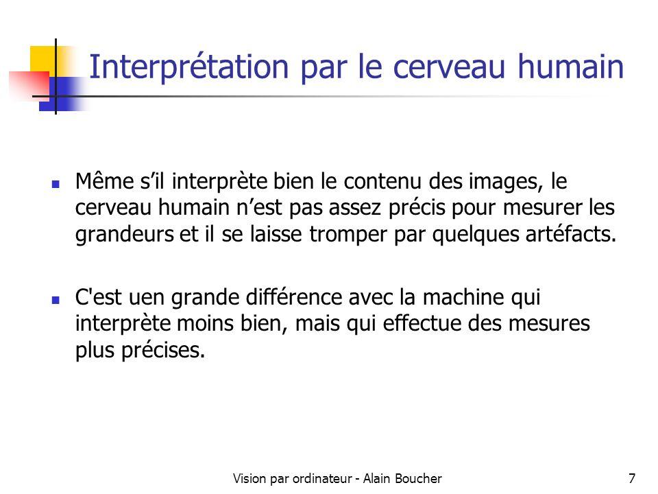Vision par ordinateur - Alain Boucher7 Interprétation par le cerveau humain Même sil interprète bien le contenu des images, le cerveau humain nest pas assez précis pour mesurer les grandeurs et il se laisse tromper par quelques artéfacts.