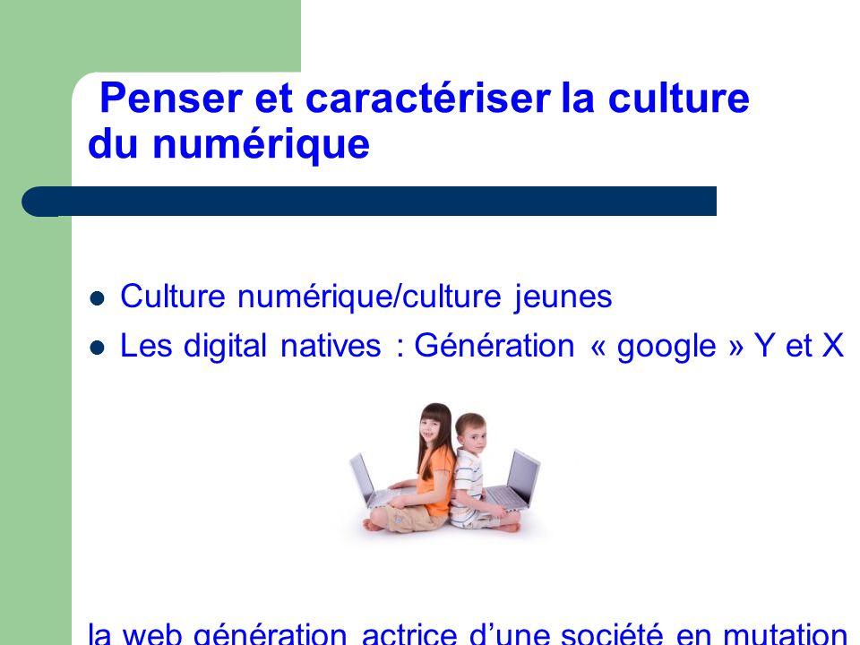 Penser et caractériser la culture du numérique Culture numérique/culture jeunes Les digital natives : Génération « google » Y et X la web génération actrice dune société en mutation