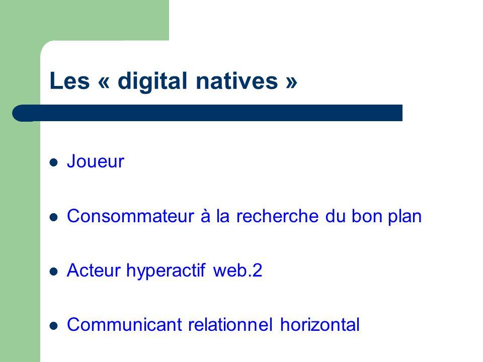 Les « digital natives » Joueur Consommateur à la recherche du bon plan Acteur hyperactif web.2 Communicant relationnel horizontal