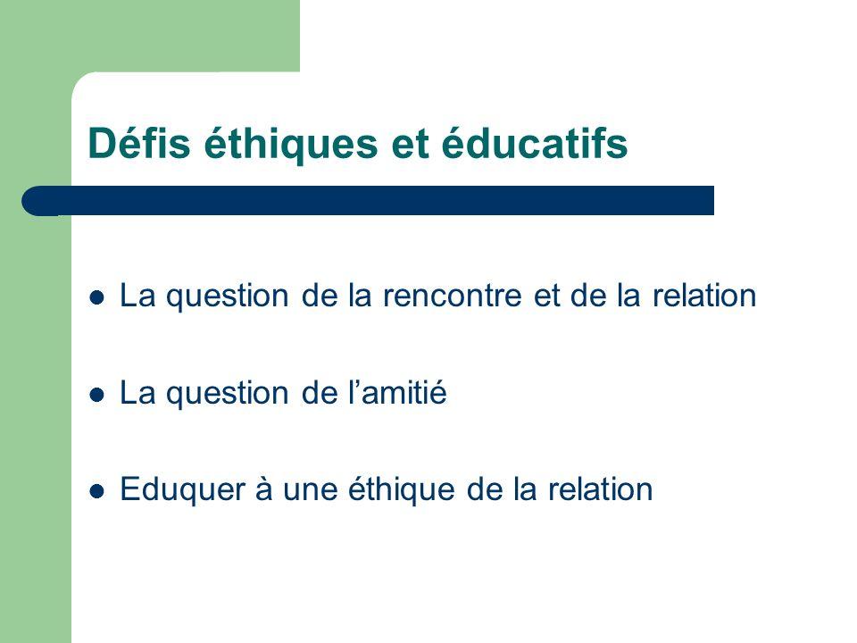 Défis éthiques et éducatifs La question de la rencontre et de la relation La question de lamitié Eduquer à une éthique de la relation