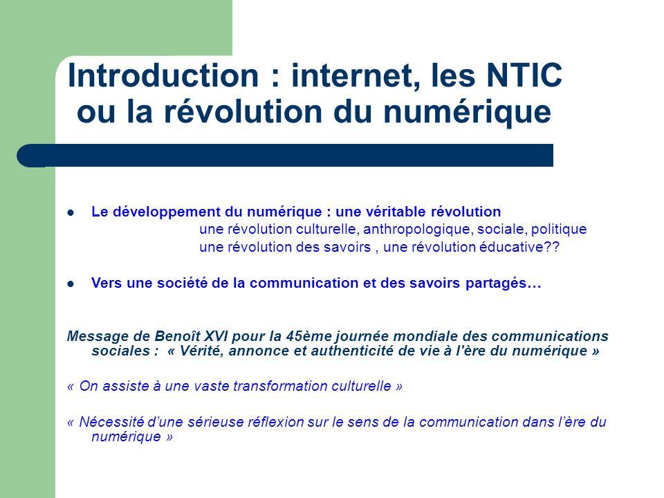 Introduction : internet, les NTIC ou la révolution du numérique Le développement du numérique : une véritable révolution une révolution culturelle, anthropologique, sociale, politique une révolution des savoirs, une révolution éducative .