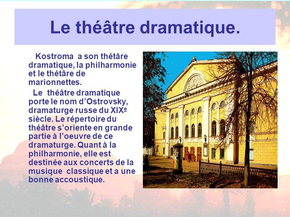 Le théâtre dramatique. Kostroma a son thétâre dramatique, la philharmonie et le thétâre de marionnettes. Le théâtre dramatique porte le nom dOstrovsky
