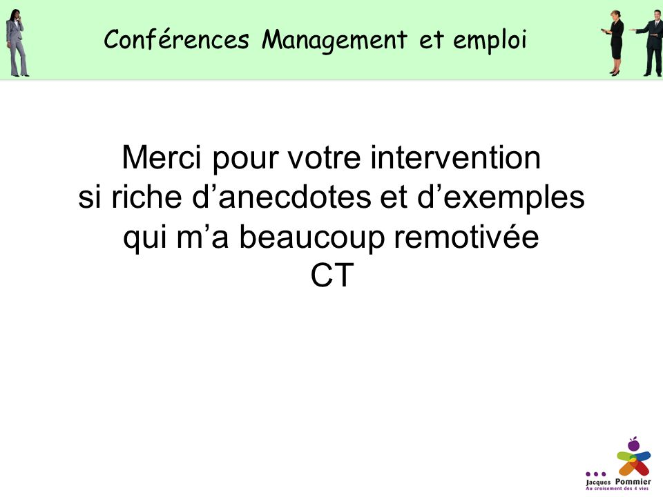 Merci pour votre intervention si riche danecdotes et dexemples qui ma beaucoup remotivée CT Conférences Management et emploi